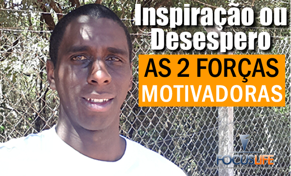 Inspiração ou Desespero - As Duas Forças Motivadoras