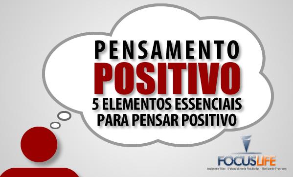 Pensamento Positivo: 5 Elementos Essencias Para Pensar Positivo
